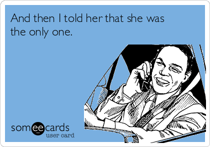 And then I told her that she was the only one.
