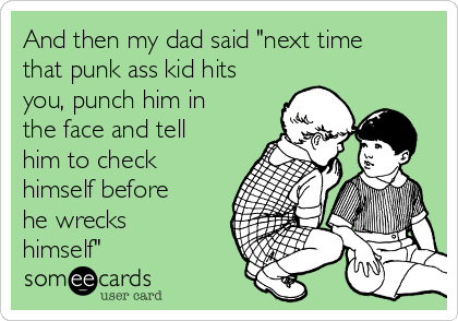 "And then my dad said ""next time that punk ass kid hits you, punch him in the face and tell him to check himself before he wrecks himself"""