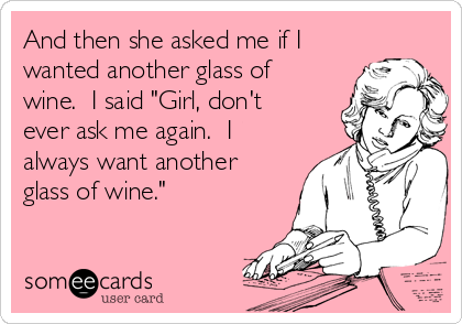 """And then she asked me if I wanted another glass of wine.  I said """"Girl, don't ever ask me again.  I always want another glass of wine."""""""