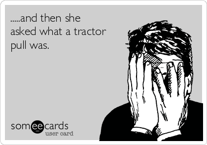 .....and then she asked what a tractor pull was.