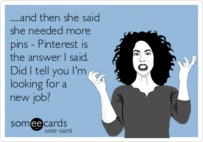 .....and then she said she needed more pins - Pinterest is the answer I said. Did I tell you I'm looking for a new job?