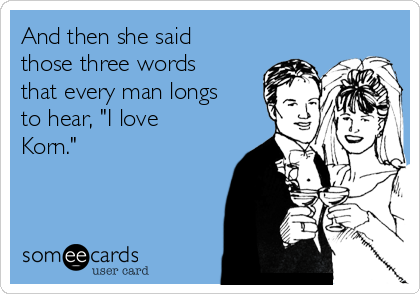 """And then she said those three words that every man longs to hear, """"I love Korn."""""""