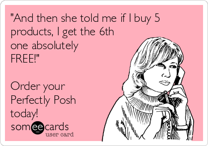 """""""And then she told me if I buy 5 products, I get the 6th one absolutely FREE!""""  Order your Perfectly Posh today!"""