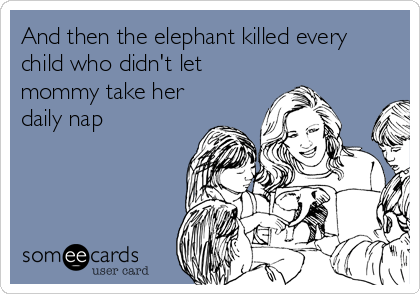 And then the elephant killed every child who didn't let mommy take her daily nap