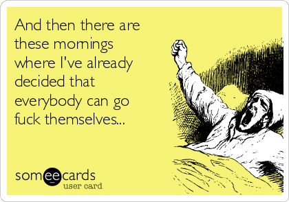 And then there are  these mornings where I've already decided that everybody can go fuck themselves...