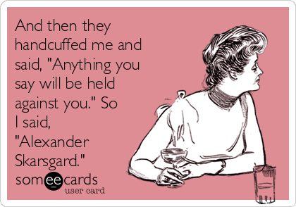 "And then they handcuffed me and said, ""Anything you say will be held against you."" So I said, ""Alexander Skarsgard."""