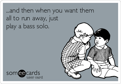 ...and then when you want them all to run away, just play a bass solo.