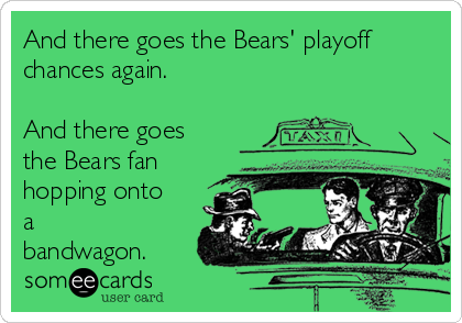 And there goes the Bears' playoff chances again.  And there goes the Bears fan hopping onto a bandwagon.