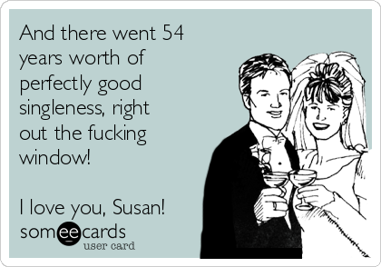 And there went 54 years worth of perfectly good singleness, right out the fucking window!  I love you, Susan!