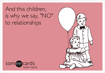 "And this children, is why we say, ""NO"" to relationships"