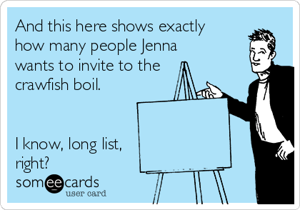 And this here shows exactly how many people Jenna wants to invite to the crawfish boil.    I know, long list, right?