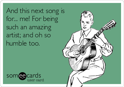 And this next song is for... me! For being such an amazing artist; and oh so humble too.