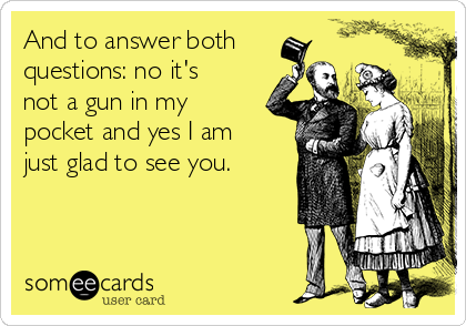 And to answer both questions: no it's not a gun in my pocket and yes I am just glad to see you.