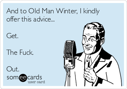 And to Old Man Winter, I kindly offer this advice...  Get.  The Fuck.  Out.