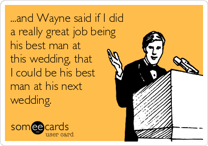 ...and Wayne said if I did a really great job being his best man at this wedding, that I could be his best man at his next wedding.