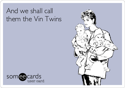 And we shall call them the Vin Twins