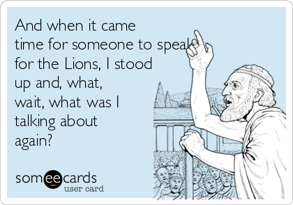 And when it came time for someone to speak for the Lions, I stood up and, what, wait, what was I talking about again?