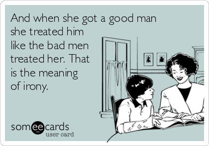 And when she got a good man she treated him like the bad men treated her. That is the meaning of irony.