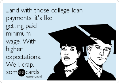 ...and with those college loan payments, it's like getting paid minimum wage. With higher expectations. Well, crap.
