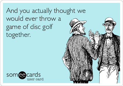 And you actually thought we would ever throw a game of disc golf together.