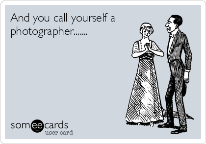 And you call yourself a photographer.......