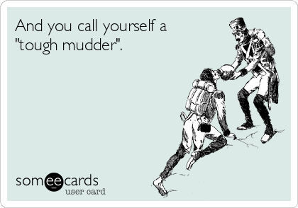 """And you call yourself a """"tough mudder""""."""