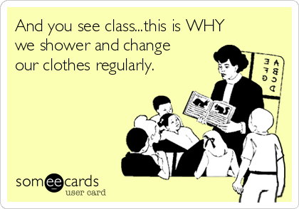 And you see class...this is WHY we shower and change our clothes regularly.