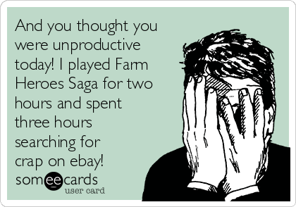 And you thought you were unproductive today! I played Farm Heroes Saga for two hours and spent three hours searching for crap on ebay!