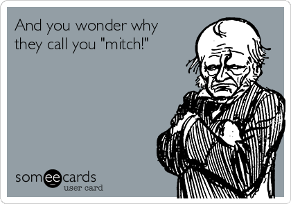 "And you wonder why they call you ""mitch!"""