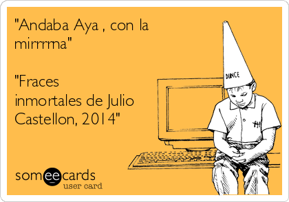 """""""Andaba Aya , con la mirrrrna""""  """"Fraces inmortales de Julio Castellon, 2014"""""""