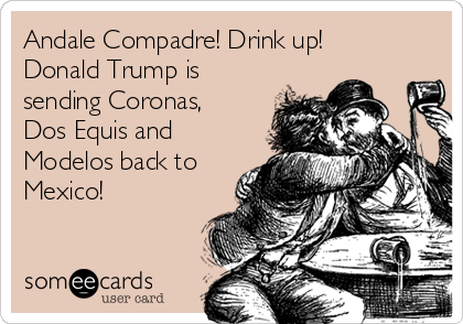 Andale Compadre! Drink up! Donald Trump is sending Coronas, Dos Equis and Modelos back to Mexico!
