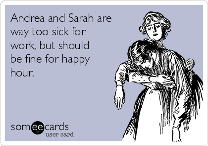 Andrea and Sarah are way too sick for work, but should be fine for happy hour.