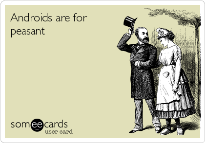 Androids are for peasant