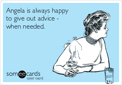 Angela is always happy to give out advice - when needed.