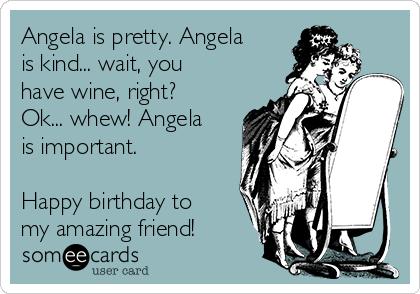 Angela is pretty. Angela is kind... wait, you have wine, right? Ok... whew! Angela is important.  Happy birthday to my amazing friend!