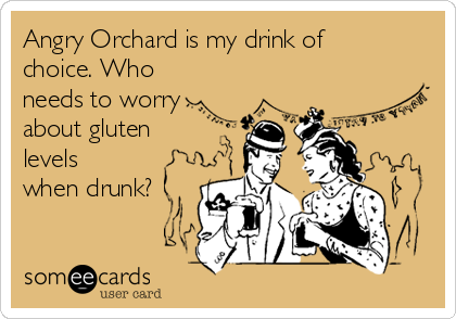 Angry Orchard is my drink of choice. Who needs to worry about gluten levels when drunk?