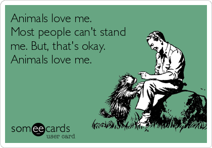 Animals love me.  Most people can't stand me. But, that's okay. Animals love me.