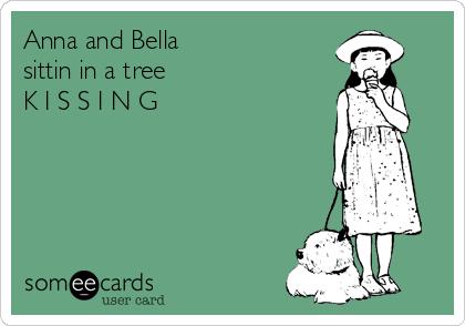 Anna and Bella sittin in a tree K I S S I N G