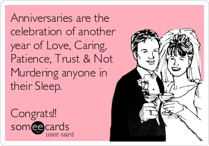 Anniversaries are the celebration of another year of Love, Caring, Patience, Trust & Not Murdering anyone in their Sleep.   Congrats!!