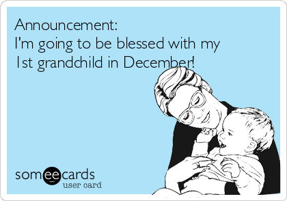 Announcement: I'm going to be blessed with my 1st grandchild in December!