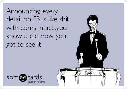 Announcing every detail on FB is like shit with corns intact..you know u did..now you got to see it