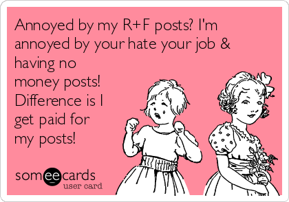 Annoyed by my R+F posts? I'm annoyed by your hate your job & having no money posts! Difference is I get paid for my posts!