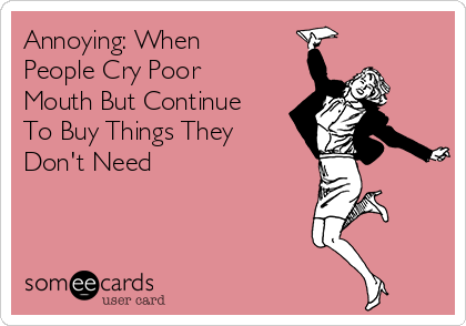 Annoying: When People Cry Poor Mouth But Continue To Buy Things They Don't Need