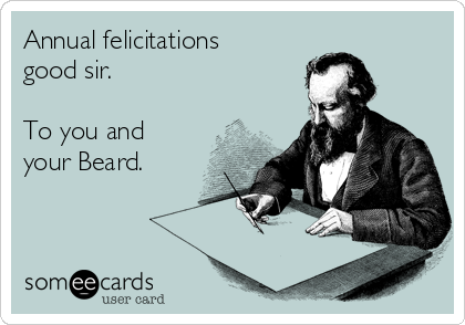 Annual felicitations good sir.  To you and your Beard.