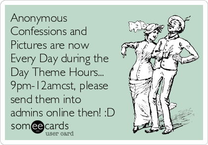 Anonymous Confessions and Pictures are now Every Day during the Day Theme Hours... 9pm-12amcst, please send them into admins online then! :D