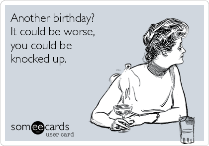 Another birthday? It could be worse, you could be  knocked up.
