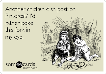 Another chicken dish post on Pinterest? I'd rather poke this fork in my eye.