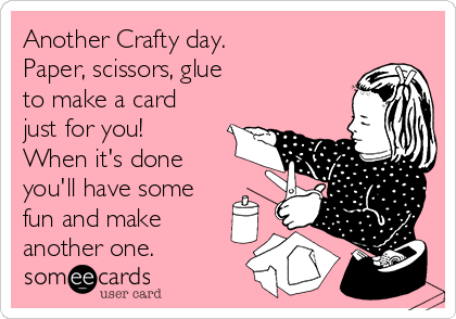 Another Crafty day.  Paper, scissors, glue  to make a card just for you! When it's done you'll have some fun and make another one.