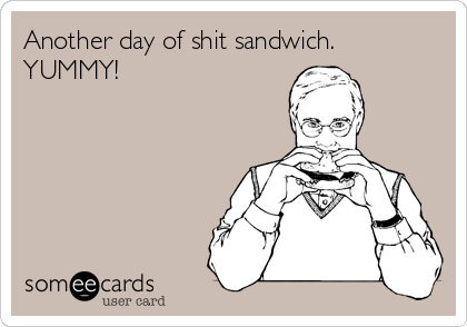 Another day of shit sandwich. YUMMY!