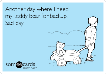 Another day where I need my teddy bear for backup. Sad day.